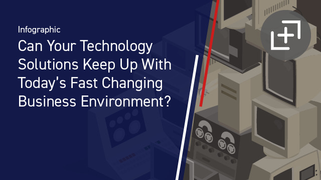 Can Your Technology Solutions Keep Up With Today's Fast-Changing Business Environment